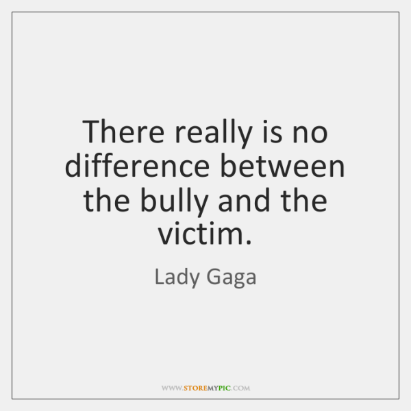 There really is no difference between the bully and the victim.