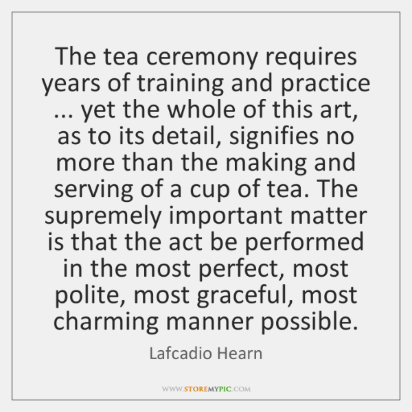 The tea ceremony requires years of training and practice ... yet the whole ...