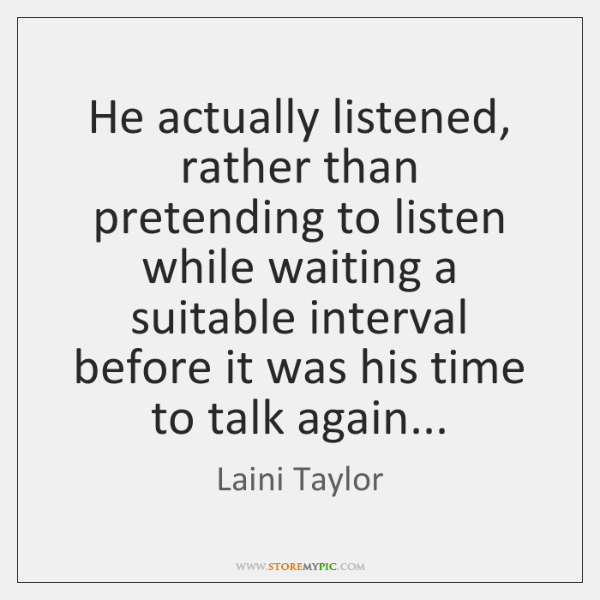 He actually listened, rather than pretending to listen while waiting a suitable ...