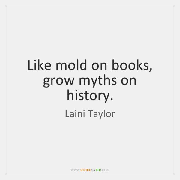 Like mold on books, grow myths on history.