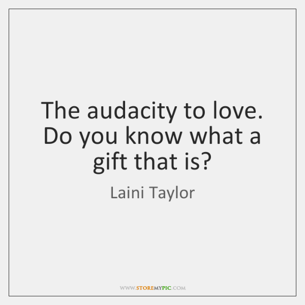 The audacity to love. Do you know what a gift that is?