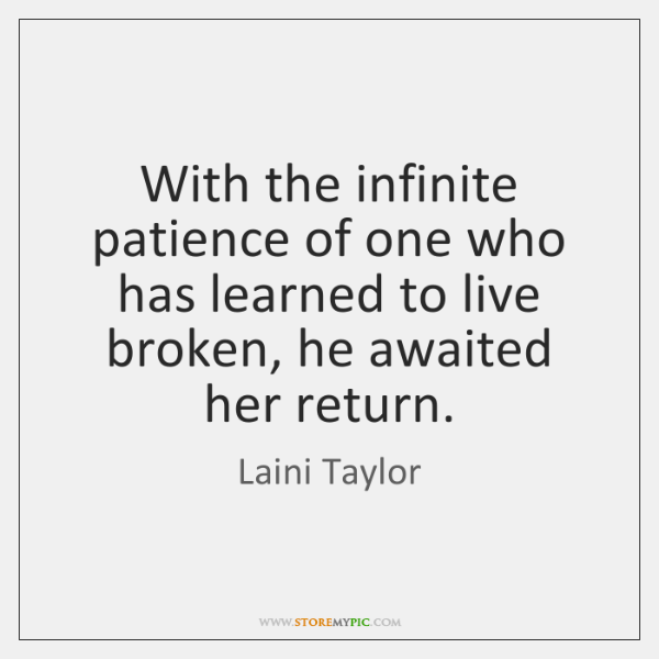 With the infinite patience of one who has learned to live broken, ...