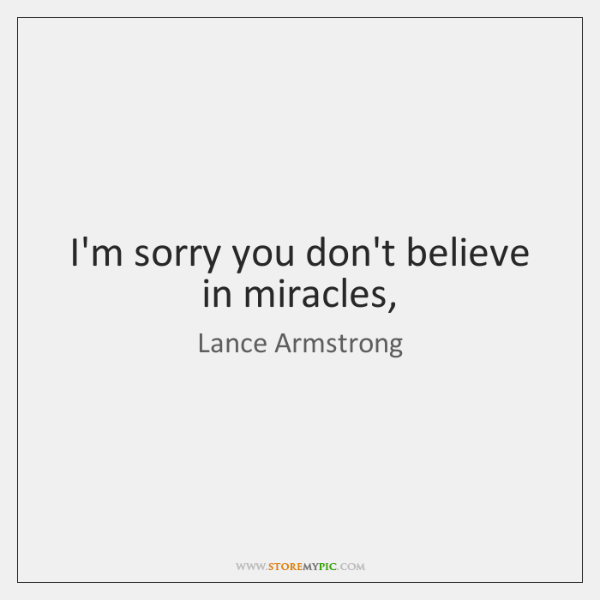 I'm sorry you don't believe in miracles,
