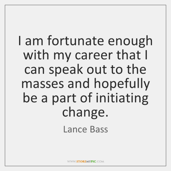I am fortunate enough with my career that I can speak out ...