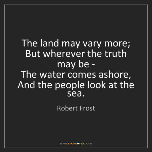 Robert Frost: The land may vary more;   But wherever the truth may...