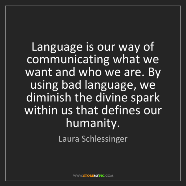 Laura Schlessinger: Language is our way of communicating what we want and...