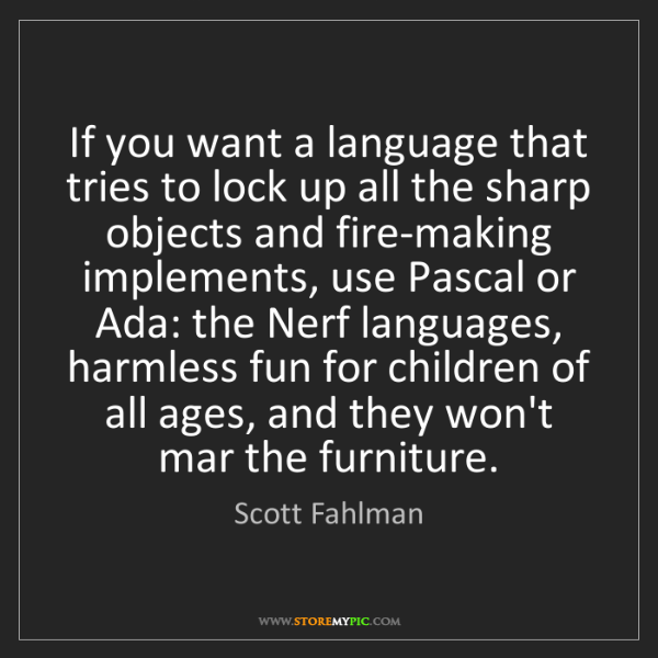 Scott Fahlman: If you want a language that tries to lock up all the...