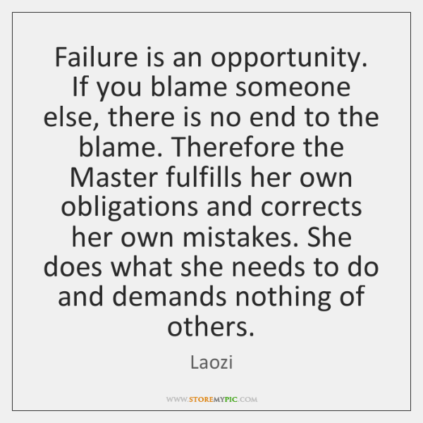 Failure is an opportunity. If you blame someone else, there is no ...