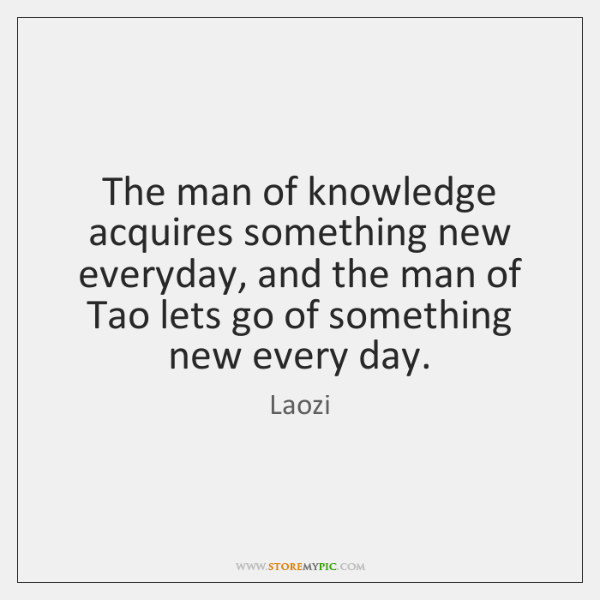 The man of knowledge acquires something new everyday, and the man of ...