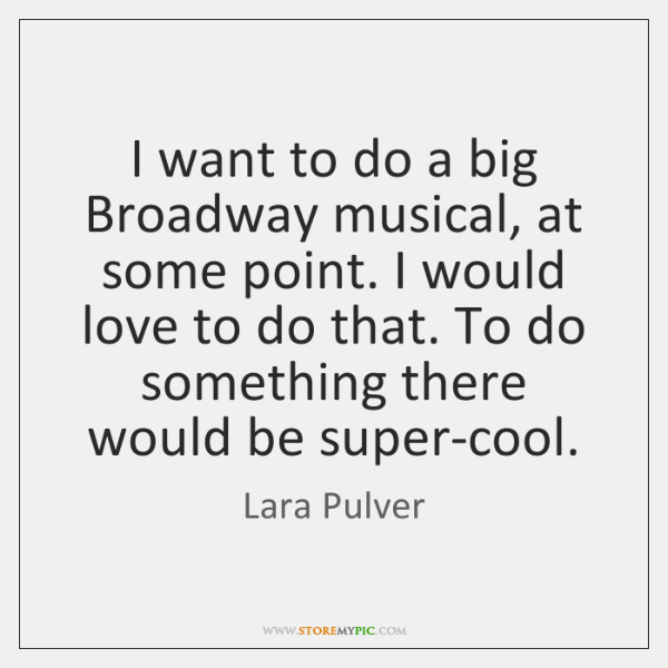 I want to do a big Broadway musical, at some point. I ...