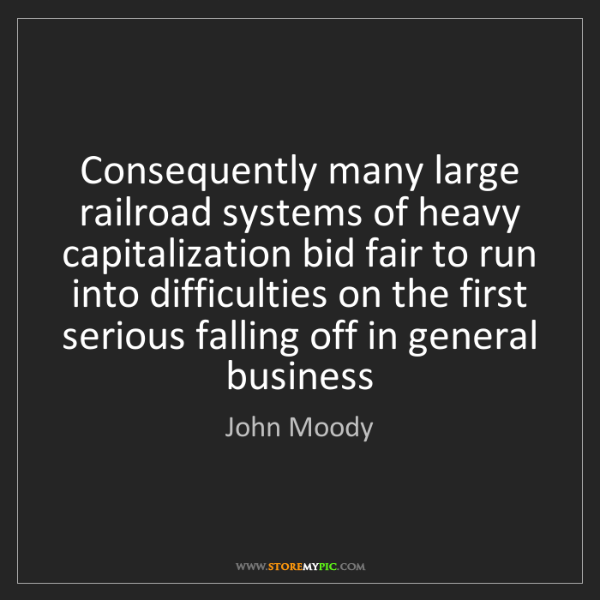 John Moody: Consequently many large railroad systems of heavy capitalization...