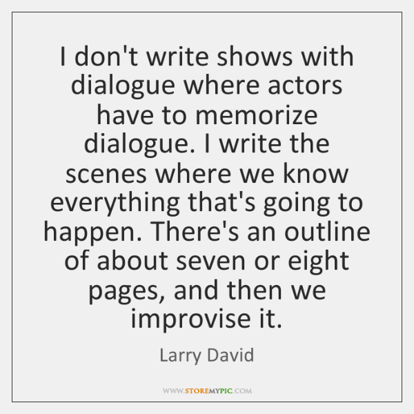 I don't write shows with dialogue where actors have to memorize dialogue. ...