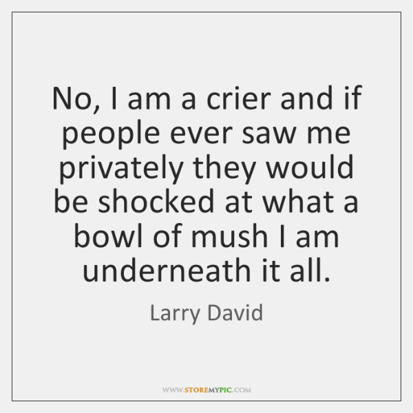 No, I am a crier and if people ever saw me privately ...