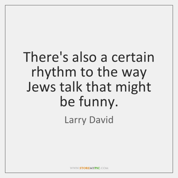 There's also a certain rhythm to the way Jews talk that might ...