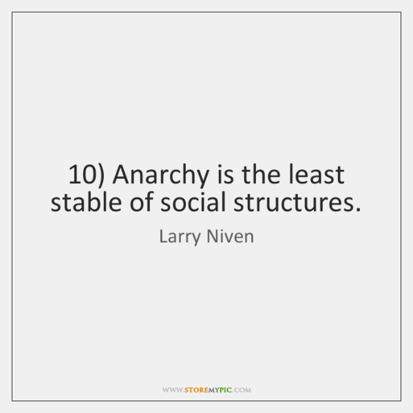 10) Anarchy is the least stable of social structures.
