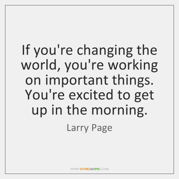 If you're changing the world, you're working on important things. You're excited ...