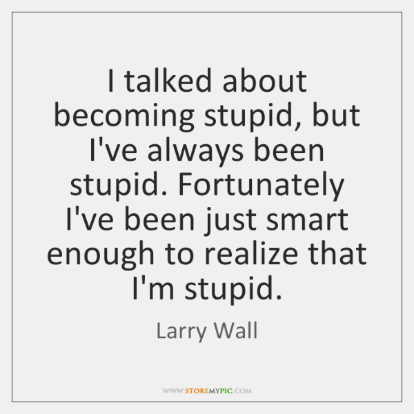 I talked about becoming stupid, but I've always been stupid. Fortunately I've ...