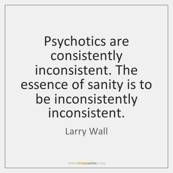 Psychotics are consistently inconsistent. The essence of sanity is to be inconsistently ...