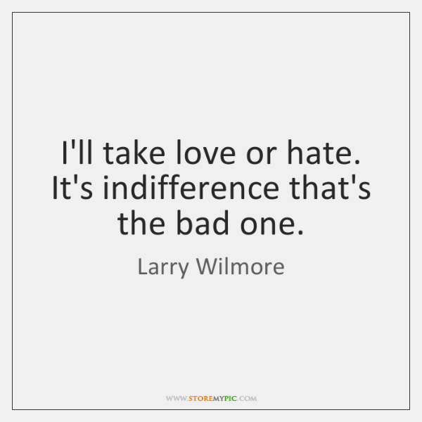 I'll take love or hate. It's indifference that's the bad one.