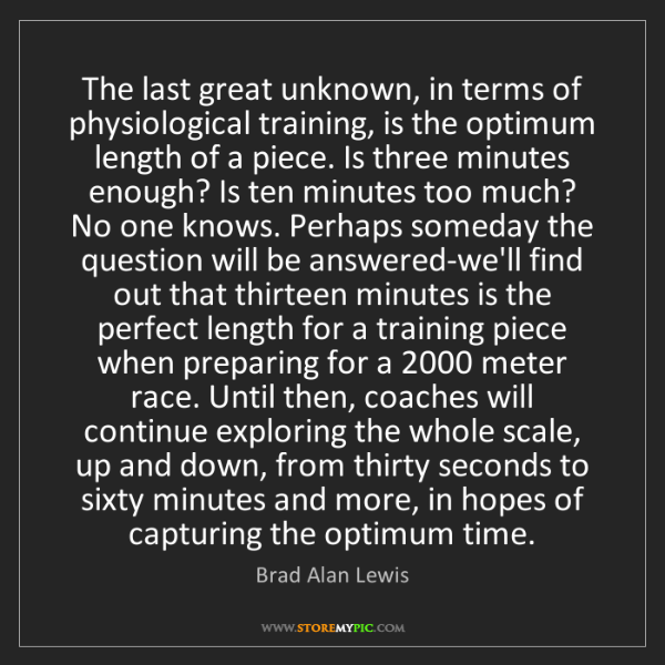 Brad Alan Lewis: The last great unknown, in terms of physiological training,...