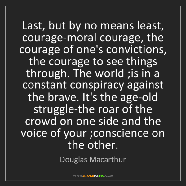 Douglas Macarthur: Last, but by no means least, courage-moral courage, the...