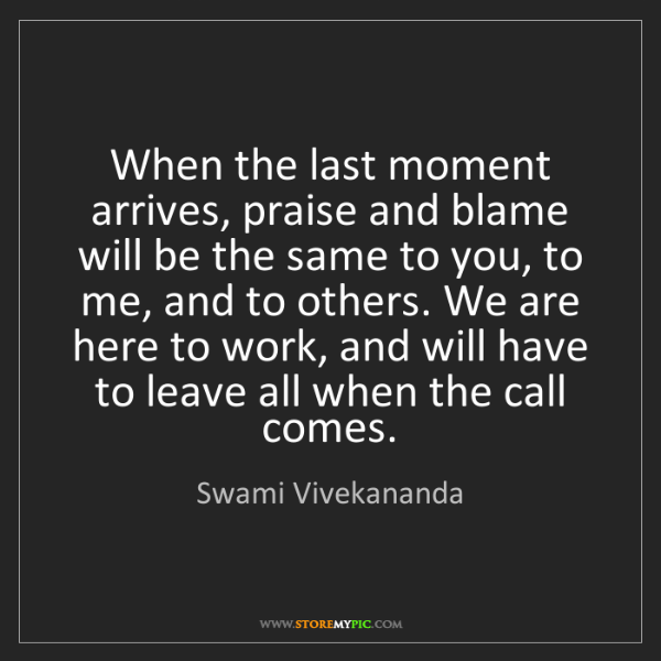 Swami Vivekananda: When the last moment arrives, praise and blame will be...