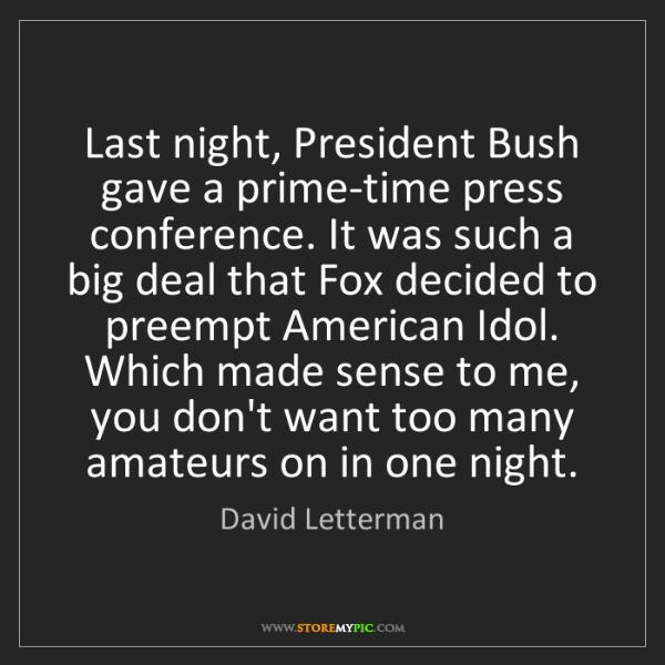 David Letterman: Last night, President Bush gave a prime-time press conference....