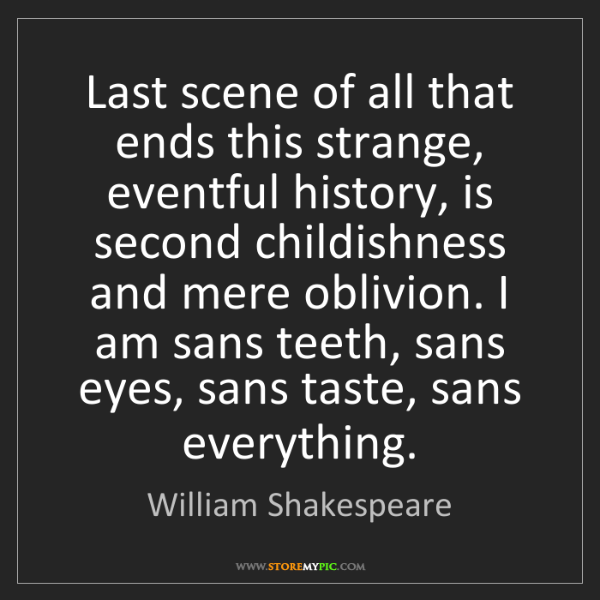 William Shakespeare: Last scene of all that ends this strange, eventful history,...