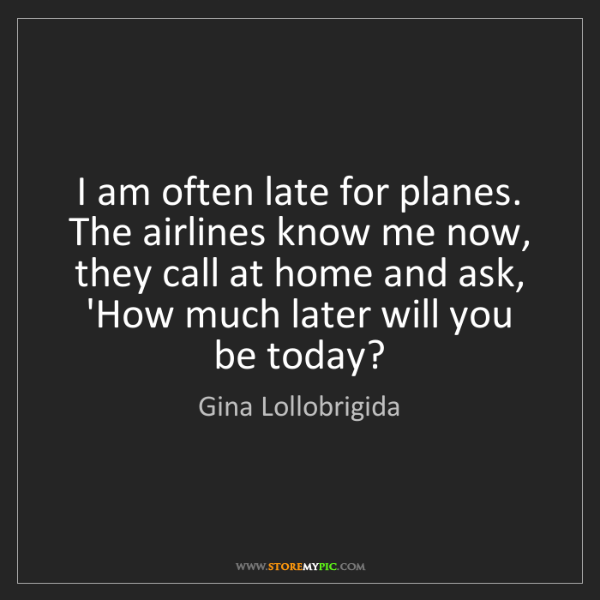 Gina Lollobrigida: I am often late for planes. The airlines know me now,...