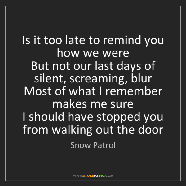 Snow Patrol: Is it too late to remind you how we were   But not our...