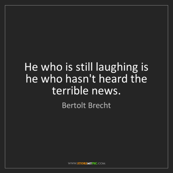 Bertolt Brecht: He who is still laughing is he who hasn't heard the terrible...