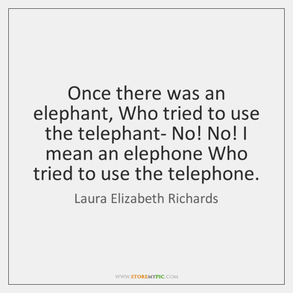 Once there was an elephant, Who tried to use the telephant- No! ...