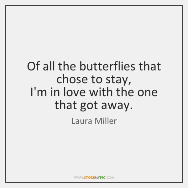 Of all the butterflies that chose to stay,   I'm in love with ...
