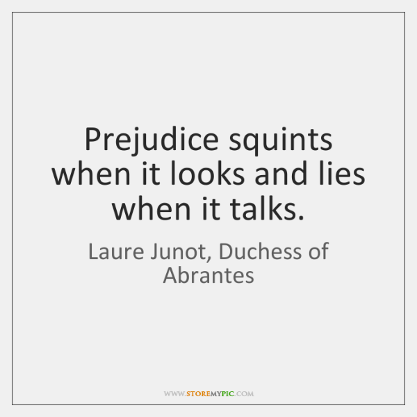 Prejudice squints when it looks and lies when it talks.