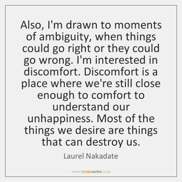 Also, I'm drawn to moments of ambiguity, when things could go right ...