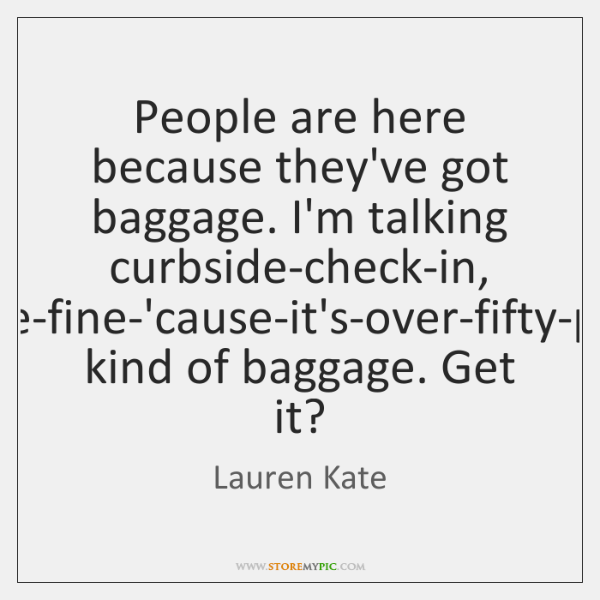 People are here because they've got baggage. I'm talking curbside-check-in, pay-the-fine-'cause-it's