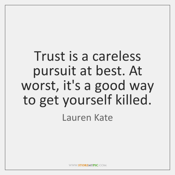 Trust is a careless pursuit at best. At worst, it's a good ...