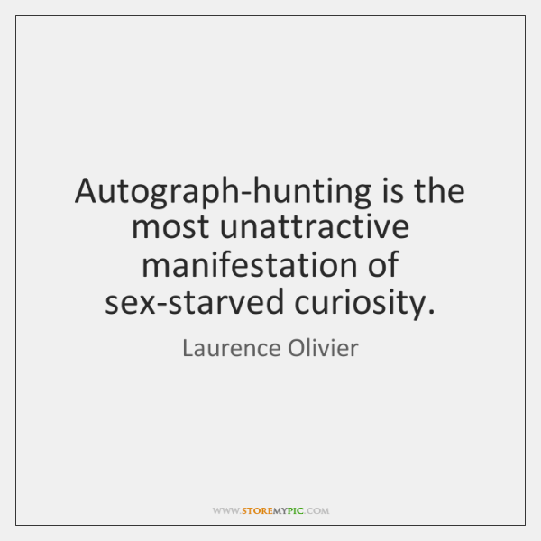 Autograph-hunting is the most unattractive manifestation of sex-starved curiosity.