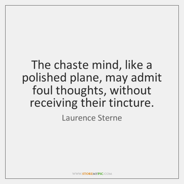 The chaste mind, like a polished plane, may admit foul thoughts, without ...
