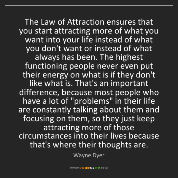 Wayne Dyer: The Law of Attraction ensures that you start attracting...