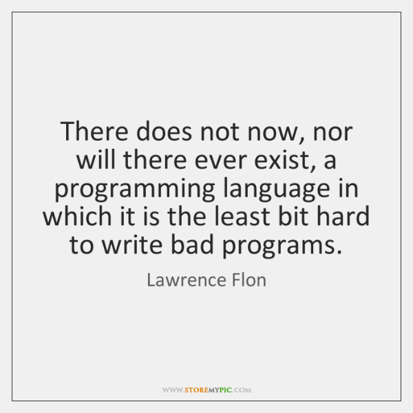 There does not now, nor will there ever exist, a programming language ...