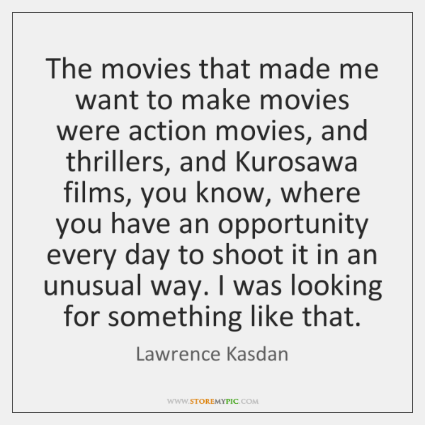 The movies that made me want to make movies were action movies, ...