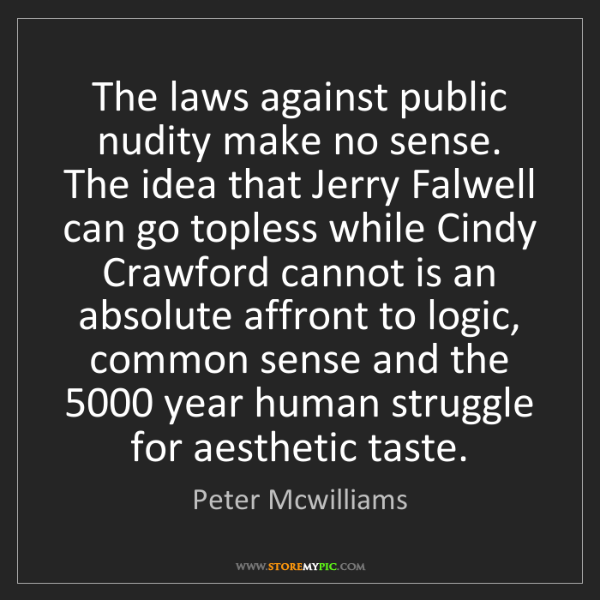 Peter Mcwilliams: The laws against public nudity make no sense. The idea...