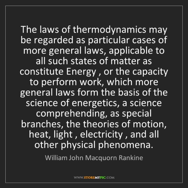 William John Macquorn Rankine: The laws of thermodynamics may be regarded as particular...