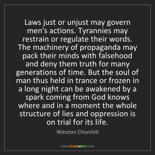Winston Churchill: Laws just or unjust may govern men's actions. Tyrannies...