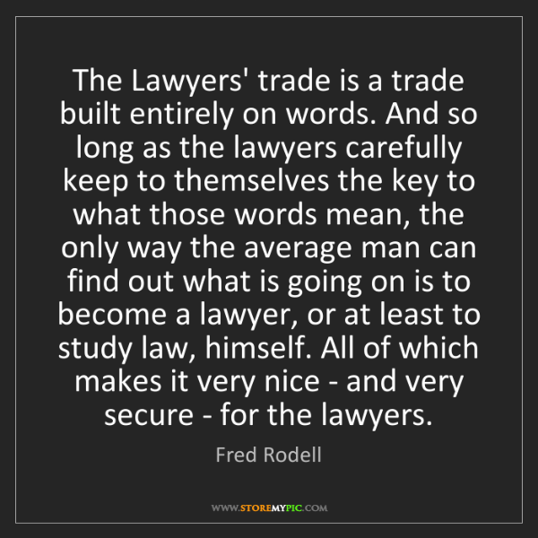Fred Rodell: The Lawyers' trade is a trade built entirely on words....