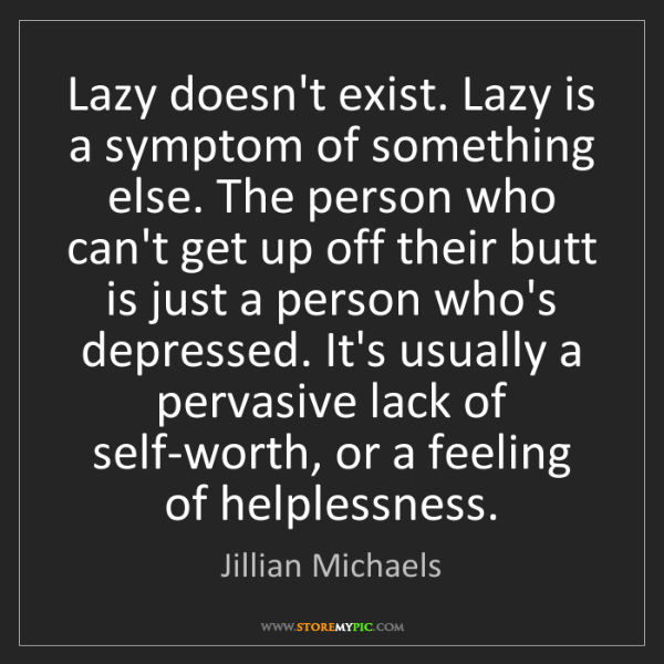 Jillian Michaels: Lazy doesn't exist. Lazy is a symptom of something else....