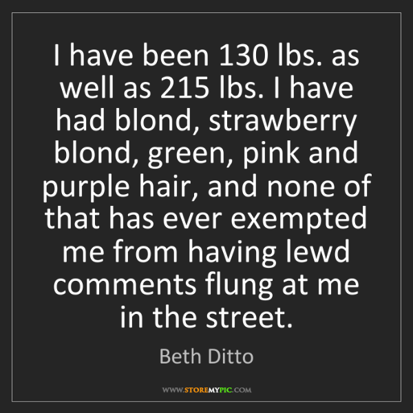 Beth Ditto: I have been 130 lbs. as well as 215 lbs. I have had blond,...
