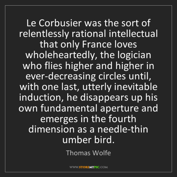 Thomas Wolfe: Le Corbusier was the sort of relentlessly rational intellectual...