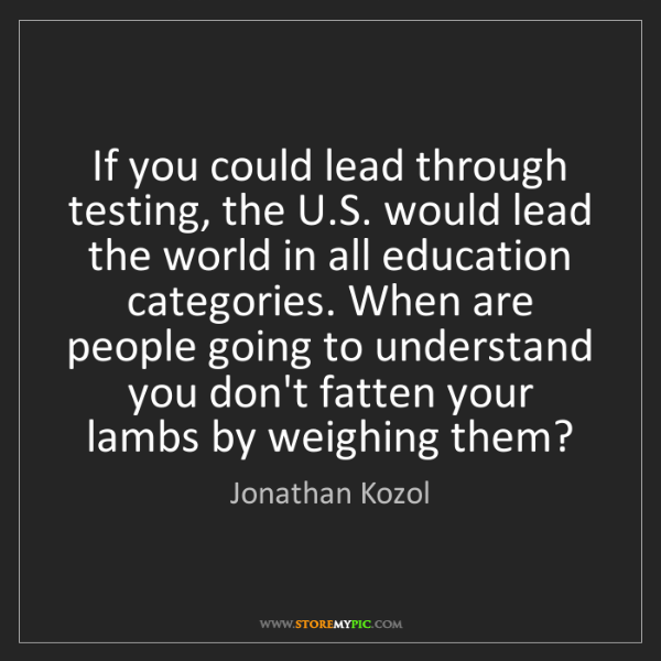 Jonathan Kozol: If you could lead through testing, the U.S. would lead...